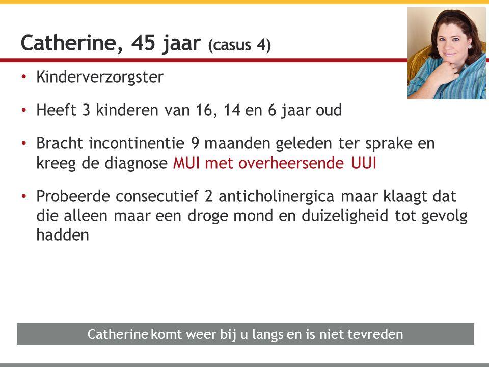 Kinderverzorgster Heeft 3 kinderen van 16, 14 en 6 jaar oud Bracht incontinentie 9 maanden geleden ter sprake en kreeg de diagnose MUI met overheersende UUI Probeerde consecutief 2 anticholinergica maar klaagt dat die alleen maar een droge mond en duizeligheid tot gevolg hadden Catherine, 45 jaar (casus 4) Catherine komt weer bij u langs en is niet tevreden