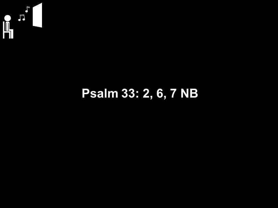 Psalm 33: 2, 6, 7 NB