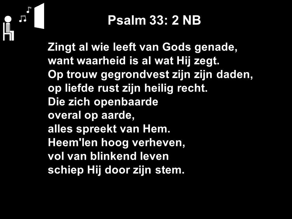 Psalm 33: 2 NB Zingt al wie leeft van Gods genade, want waarheid is al wat Hij zegt.