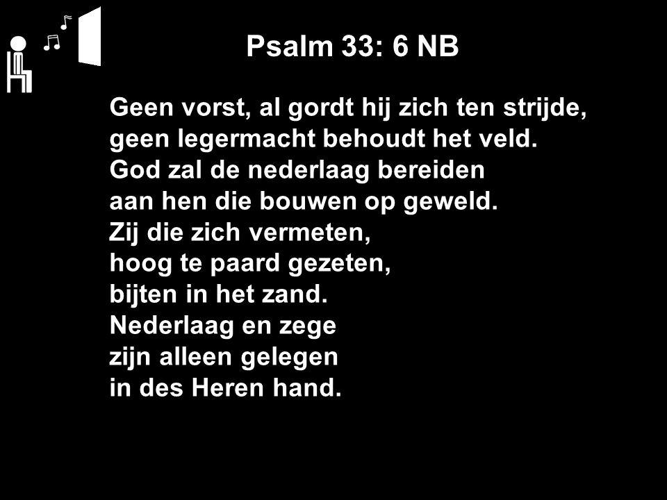 Psalm 33: 6 NB Geen vorst, al gordt hij zich ten strijde, geen legermacht behoudt het veld.