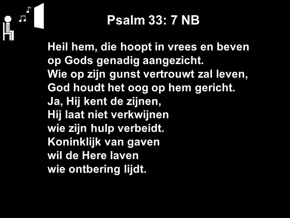 Psalm 33: 7 NB Heil hem, die hoopt in vrees en beven op Gods genadig aangezicht.