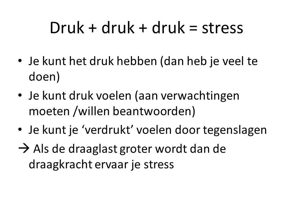 Druk + druk + druk = stress Je kunt het druk hebben (dan heb je veel te doen) Je kunt druk voelen (aan verwachtingen moeten /willen beantwoorden) Je kunt je 'verdrukt' voelen door tegenslagen  Als de draaglast groter wordt dan de draagkracht ervaar je stress