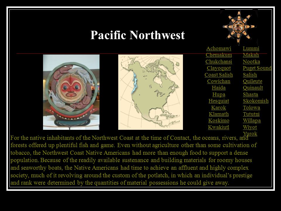 Achomawi Chemakum Chukchansi Clayoquot Coast Salish Cowichan Haida Hupa Hesquiat Karok Klamath Koskimo Kwakiutl For the native inhabitants of the Northwest Coast at the time of Contact, the oceans, rivers, and forests offered up plentiful fish and game.