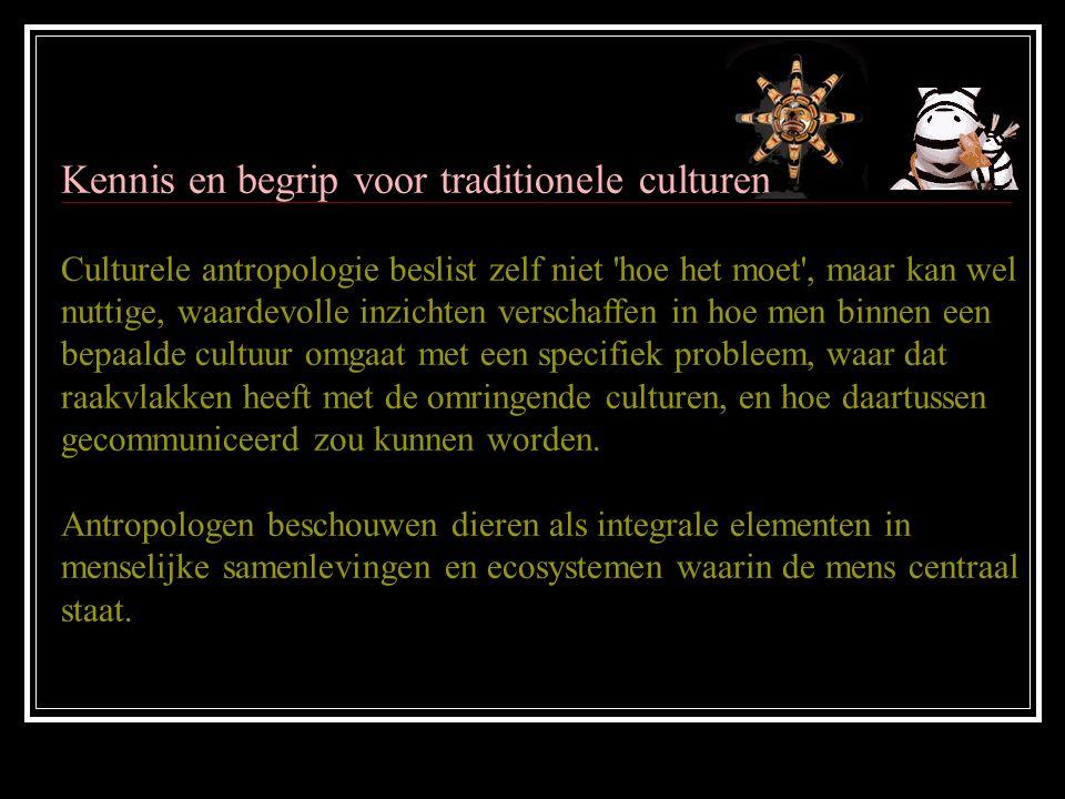 Kennis en begrip voor traditionele culturen Culturele antropologie beslist zelf niet hoe het moet , maar kan wel nuttige, waardevolle inzichten verschaffen in hoe men binnen een bepaalde cultuur omgaat met een specifiek probleem, waar dat raakvlakken heeft met de omringende culturen, en hoe daartussen gecommuniceerd zou kunnen worden.