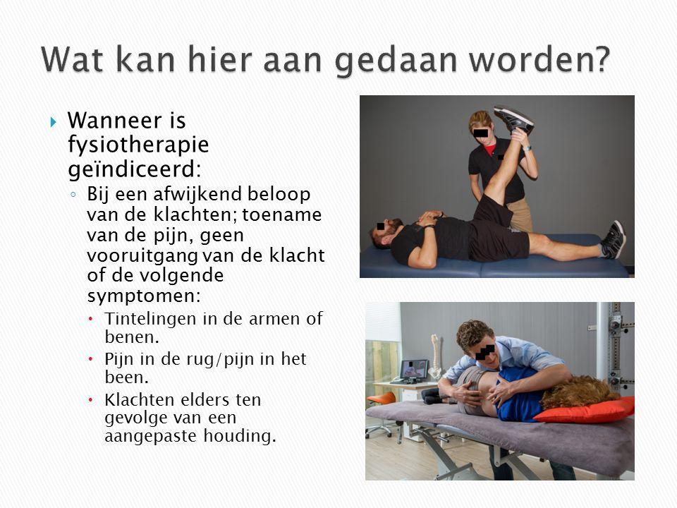  Wanneer is fysiotherapie geïndiceerd: ◦ Bij een afwijkend beloop van de klachten; toename van de pijn, geen vooruitgang van de klacht of de volgende symptomen:  Tintelingen in de armen of benen.