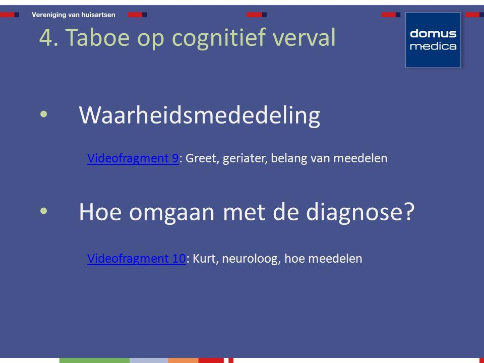 4. Taboe op cognitief verval Waarheidsmededeling Videofragment 9Videofragment 9: Greet, geriater, belang van meedelen Hoe omgaan met de diagnose? Vide