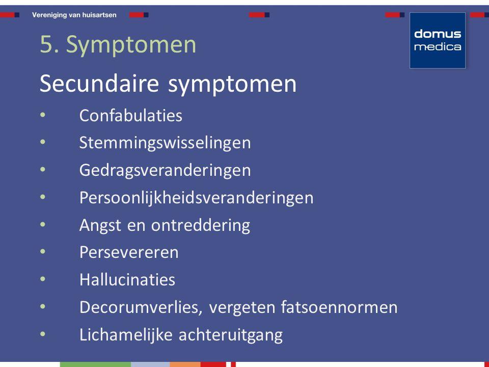 5. Symptomen Secundaire symptomen Confabulaties Stemmingswisselingen Gedragsveranderingen Persoonlijkheidsveranderingen Angst en ontreddering Persever