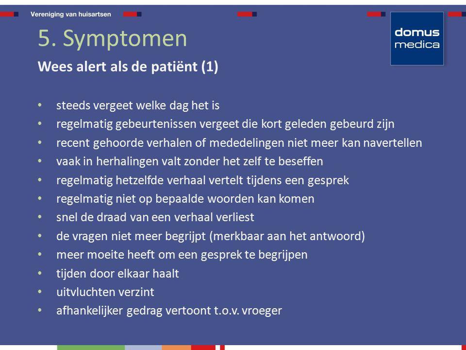 5. Symptomen Wees alert als de patiënt (1) steeds vergeet welke dag het is regelmatig gebeurtenissen vergeet die kort geleden gebeurd zijn recent geho