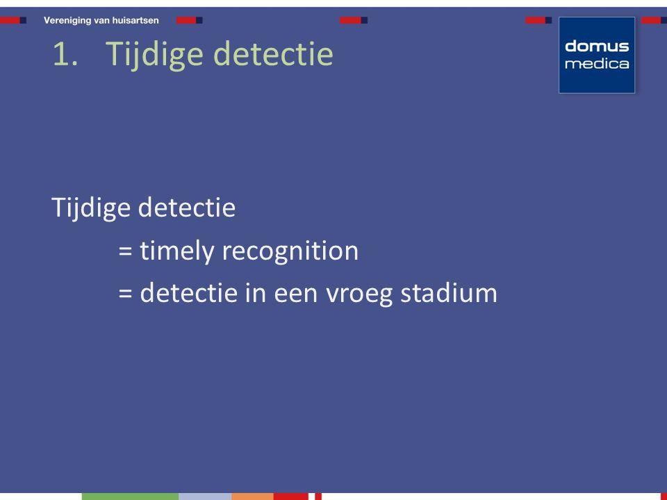 1.Tijdige detectie Tijdige detectie = timely recognition = detectie in een vroeg stadium