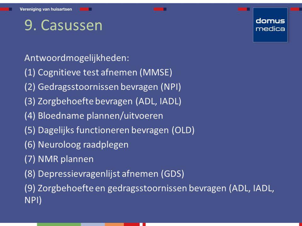 9. Casussen Antwoordmogelijkheden: (1) Cognitieve test afnemen (MMSE) (2) Gedragsstoornissen bevragen (NPI) (3) Zorgbehoefte bevragen (ADL, IADL) (4)