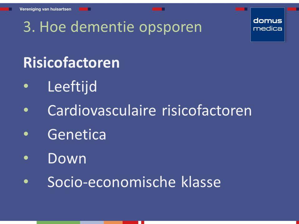 3. Hoe dementie opsporen Risicofactoren Leeftijd Cardiovasculaire risicofactoren Genetica Down Socio-economische klasse