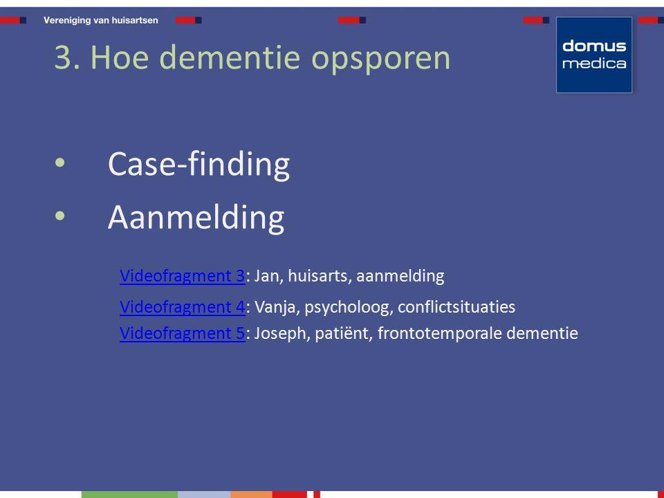 3. Hoe dementie opsporen Case-finding Aanmelding Videofragment 3Videofragment 3: Jan, huisarts, aanmelding Videofragment 4Videofragment 4: Vanja, psyc