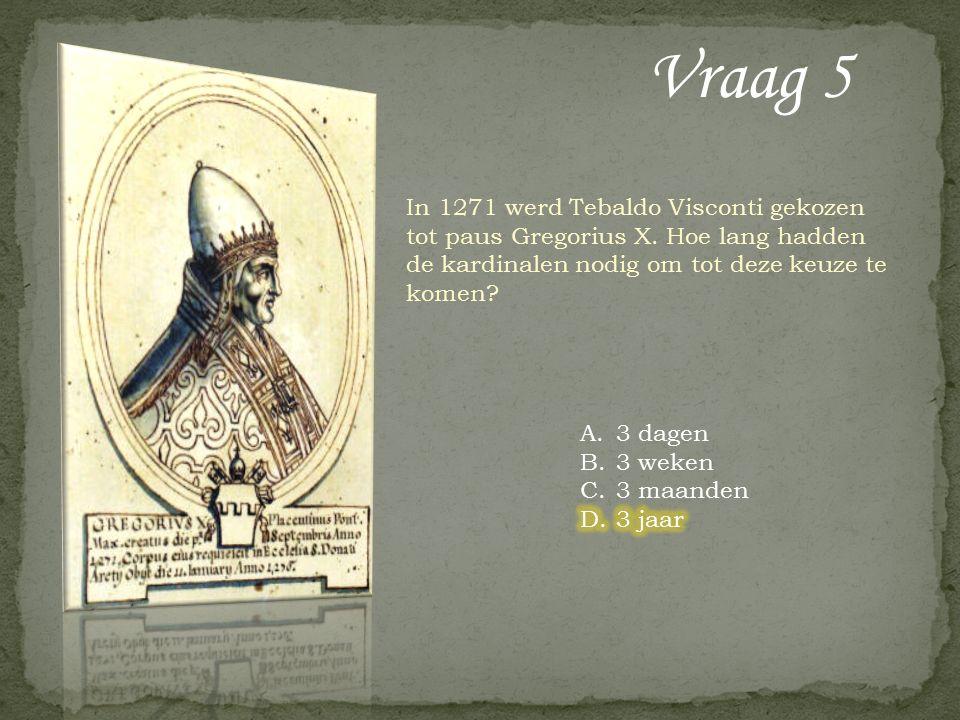 Vraag 5 In 1271 werd Tebaldo Visconti gekozen tot paus Gregorius X.