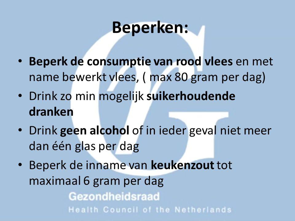 Beperken: Beperk de consumptie van rood vlees en met name bewerkt vlees, ( max 80 gram per dag) Drink zo min mogelijk suikerhoudende dranken Drink gee