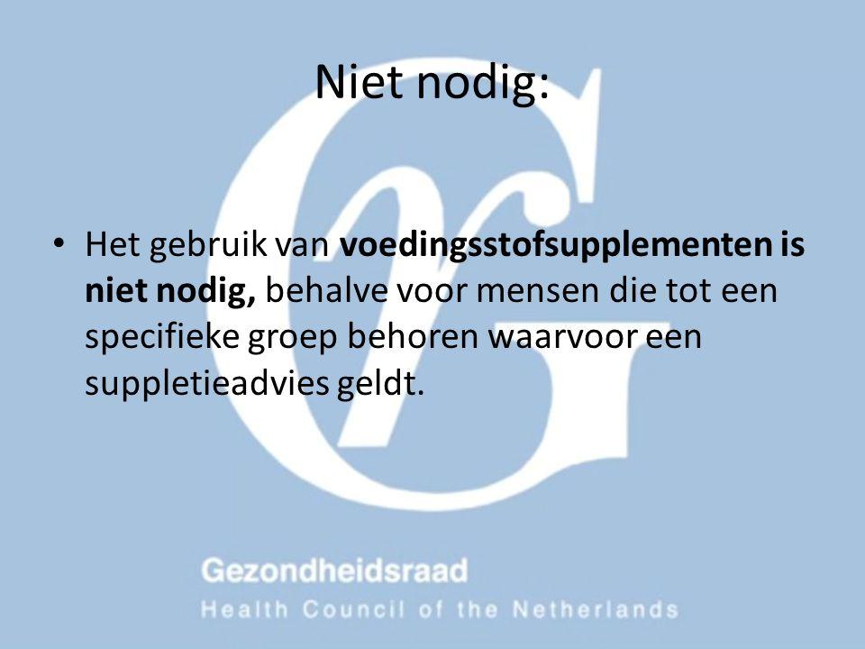 Niet nodig: Het gebruik van voedingsstofsupplementen is niet nodig, behalve voor mensen die tot een specifieke groep behoren waarvoor een suppletieadv