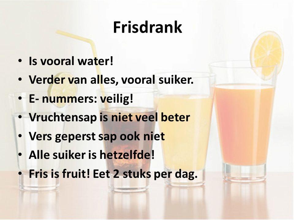 Frisdrank Is vooral water! Verder van alles, vooral suiker. E- nummers: veilig! Vruchtensap is niet veel beter Vers geperst sap ook niet Alle suiker i