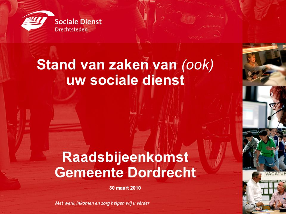 ,, Stand van zaken van (ook) uw sociale dienst Raadsbijeenkomst Gemeente Dordrecht 30 maart 2010