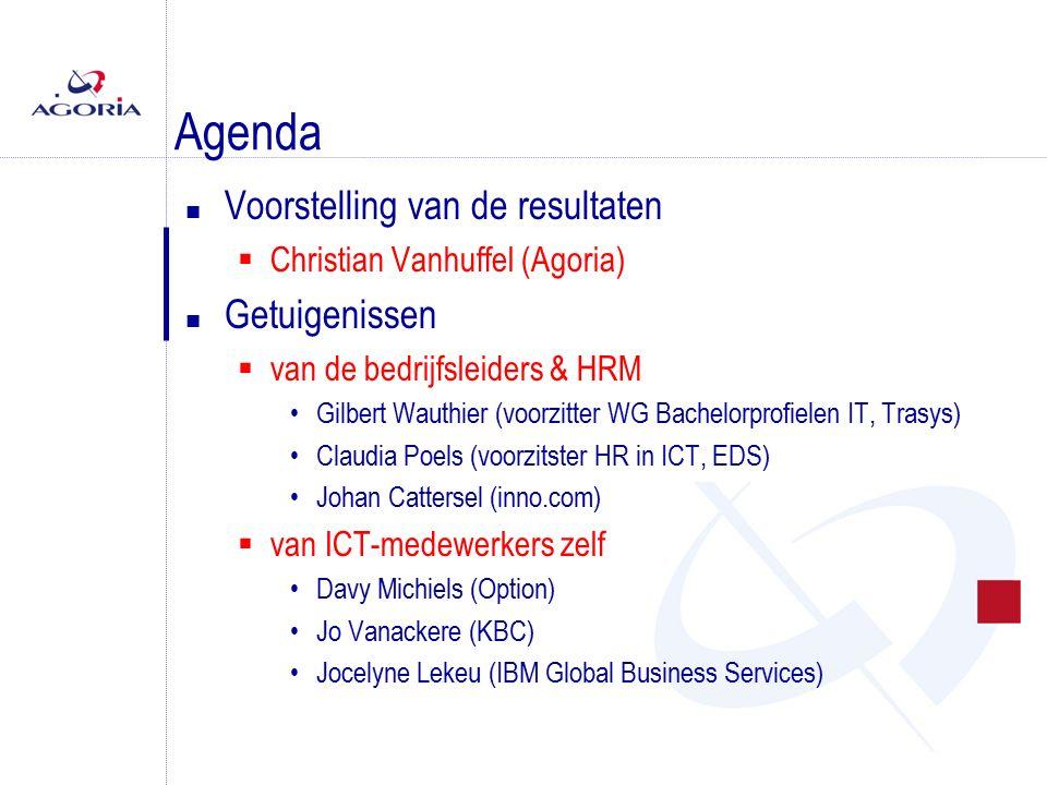 Agenda n Voorstelling van de resultaten  Christian Vanhuffel (Agoria) n Getuigenissen  van de bedrijfsleiders & HRM Gilbert Wauthier (voorzitter WG Bachelorprofielen IT, Trasys) Claudia Poels (voorzitster HR in ICT, EDS) Johan Cattersel (inno.com)  van ICT-medewerkers zelf Davy Michiels (Option) Jo Vanackere (KBC) Jocelyne Lekeu (IBM Global Business Services)