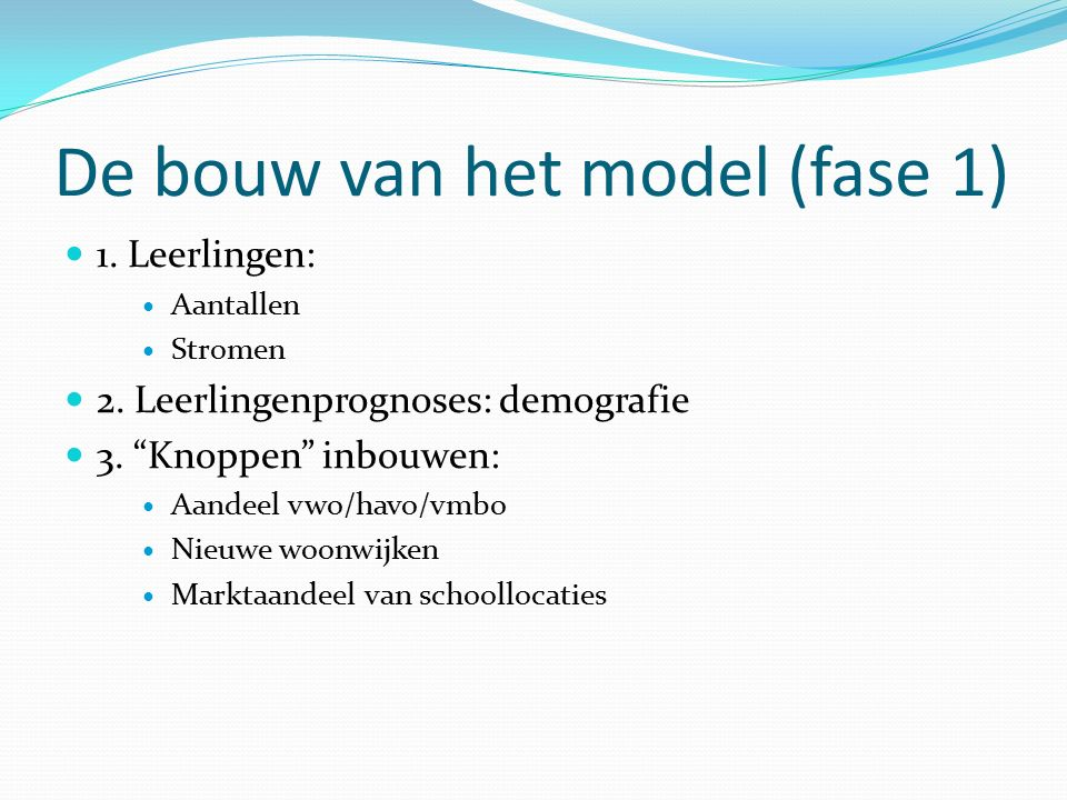 """De bouw van het model (fase 1) 1. Leerlingen: Aantallen Stromen 2. Leerlingenprognoses: demografie 3. """"Knoppen"""" inbouwen: Aandeel vwo/havo/vmbo Nieuwe"""