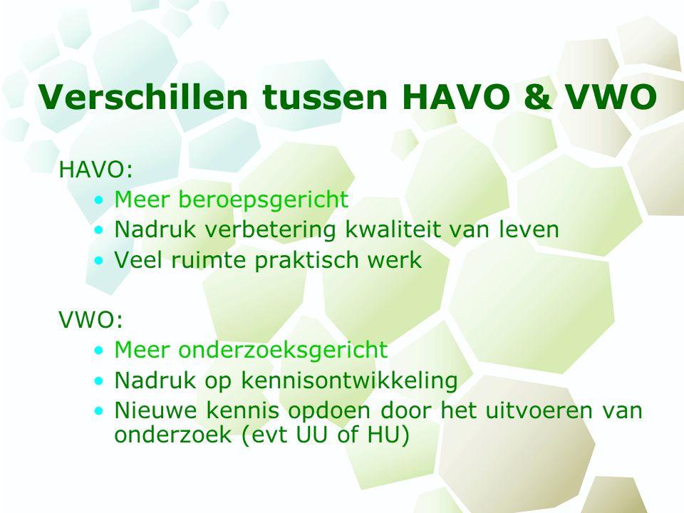Verschillen tussen HAVO & VWO HAVO: Meer beroepsgericht Nadruk verbetering kwaliteit van leven Veel ruimte praktisch werk VWO: Meer onderzoeksgericht
