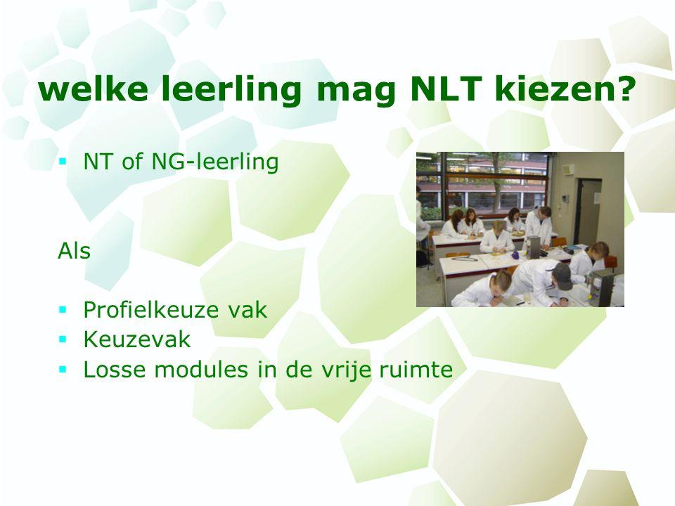 welke leerling mag NLT kiezen?  NT of NG-leerling Als  Profielkeuze vak  Keuzevak  Losse modules in de vrije ruimte