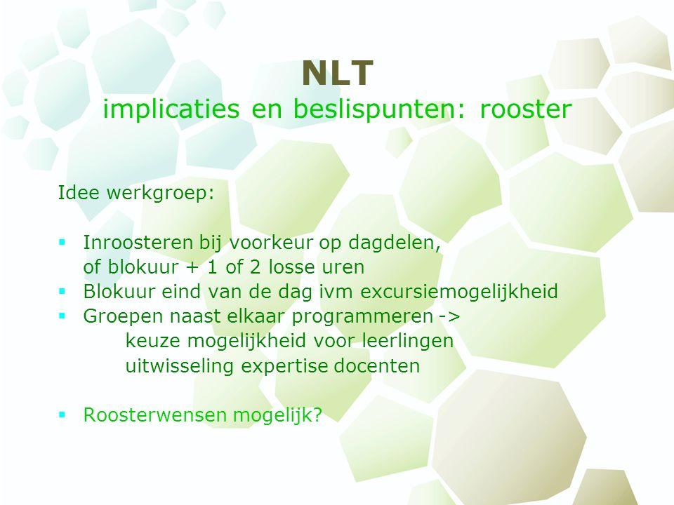 NLT implicaties en beslispunten: rooster Idee werkgroep:  Inroosteren bij voorkeur op dagdelen, of blokuur + 1 of 2 losse uren  Blokuur eind van de