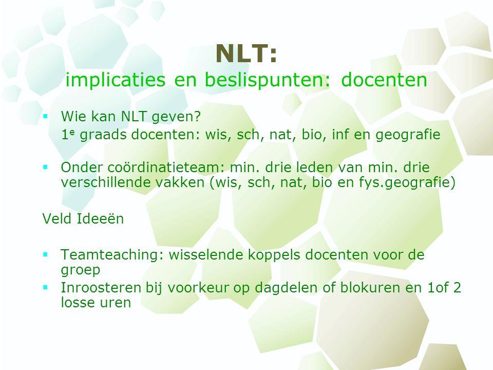 NLT: implicaties en beslispunten: docenten  Wie kan NLT geven? 1 e graads docenten: wis, sch, nat, bio, inf en geografie  Onder coördinatieteam: min