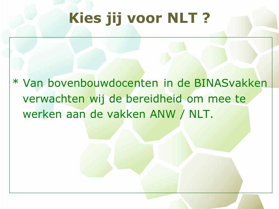 Kies jij voor NLT ? * Van bovenbouwdocenten in de BINASvakken verwachten wij de bereidheid om mee te werken aan de vakken ANW / NLT.