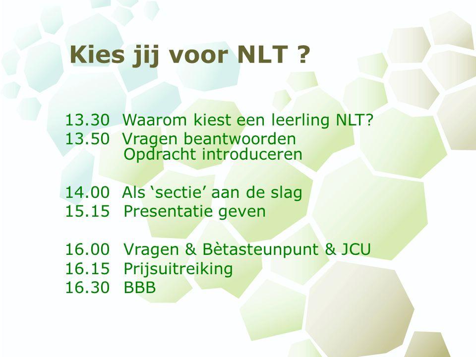 Kies jij voor NLT ? 13.30 Waarom kiest een leerling NLT? 13.50 Vragen beantwoorden Opdracht introduceren 14.00 Als 'sectie' aan de slag 15.15 Presenta