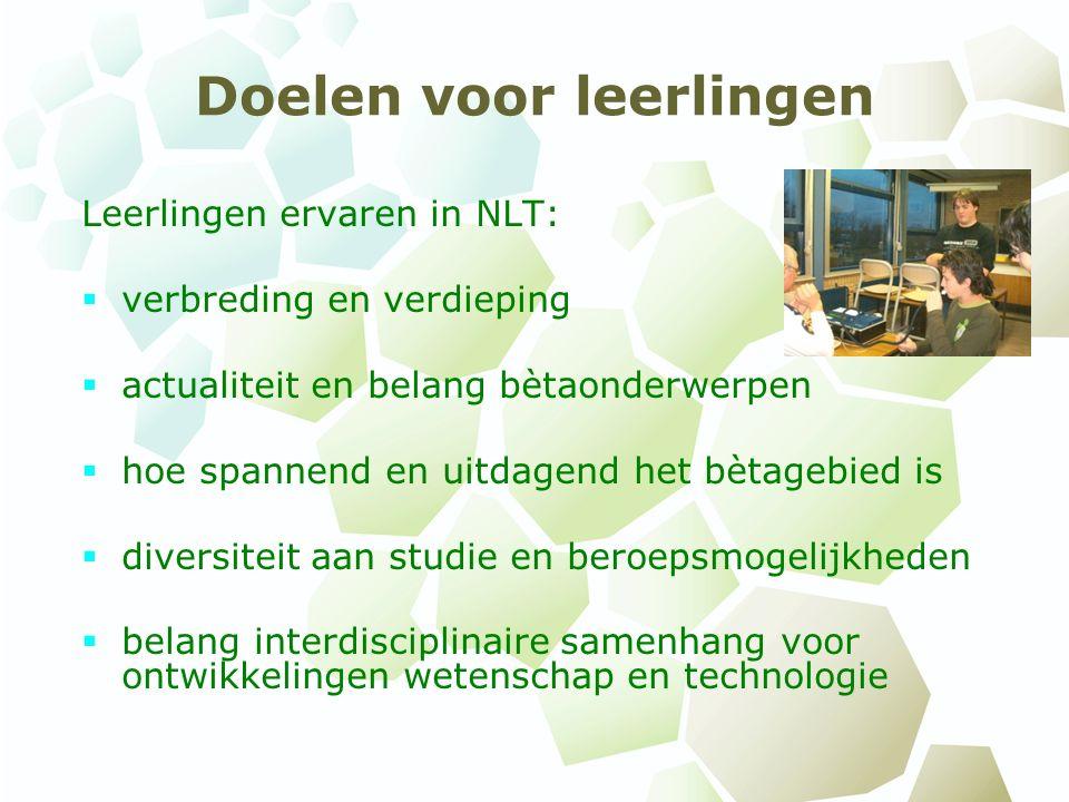 Doelen voor leerlingen Leerlingen ervaren in NLT:  verbreding en verdieping  actualiteit en belang bètaonderwerpen  hoe spannend en uitdagend het b