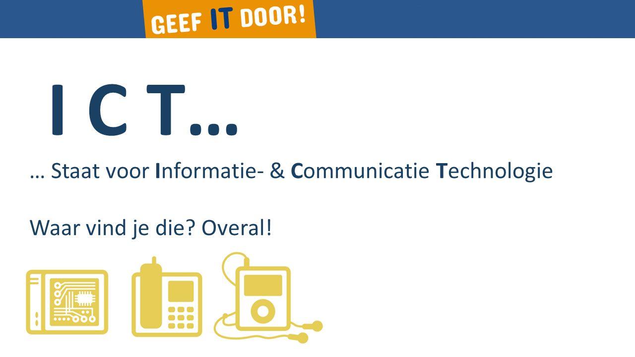 I C T… … Staat voor Informatie- & Communicatie Technologie Waar vind je die? Overal!