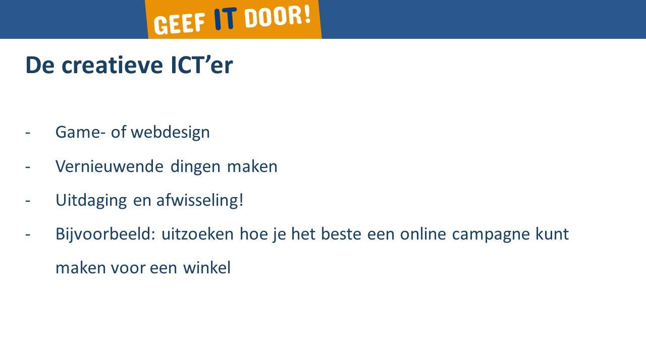 De creatieve ICT'er -Game- of webdesign -Vernieuwende dingen maken -Uitdaging en afwisseling.