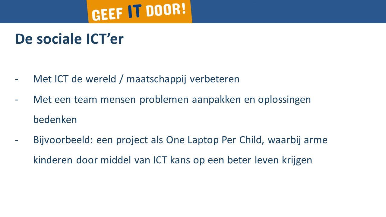 De sociale ICT'er -Met ICT de wereld / maatschappij verbeteren -Met een team mensen problemen aanpakken en oplossingen bedenken -Bijvoorbeeld: een project als One Laptop Per Child, waarbij arme kinderen door middel van ICT kans op een beter leven krijgen