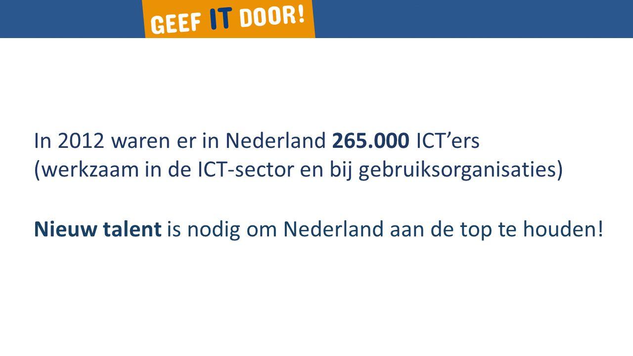 In 2012 waren er in Nederland 265.000 ICT'ers (werkzaam in de ICT-sector en bij gebruiksorganisaties) Nieuw talent is nodig om Nederland aan de top te houden!