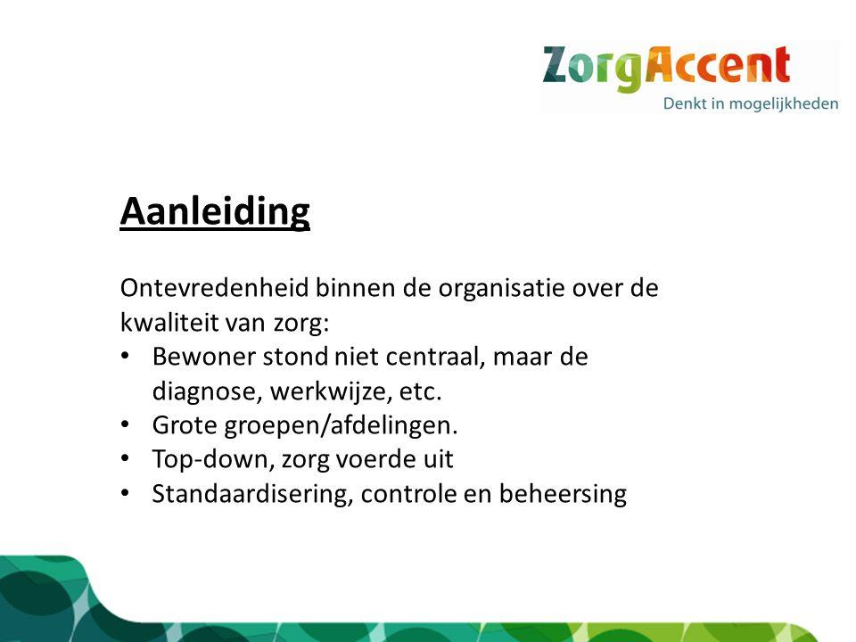 Aanleiding Ontevredenheid binnen de organisatie over de kwaliteit van zorg: Bewoner stond niet centraal, maar de diagnose, werkwijze, etc. Grote groep