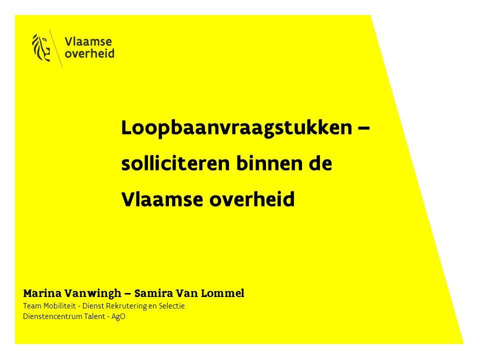 Loopbaanvraagstukken – solliciteren binnen de Vlaamse overheid Marina Vanwingh – Samira Van Lommel Team Mobiliteit - Dienst Rekrutering en Selectie Dienstencentrum Talent - AgO