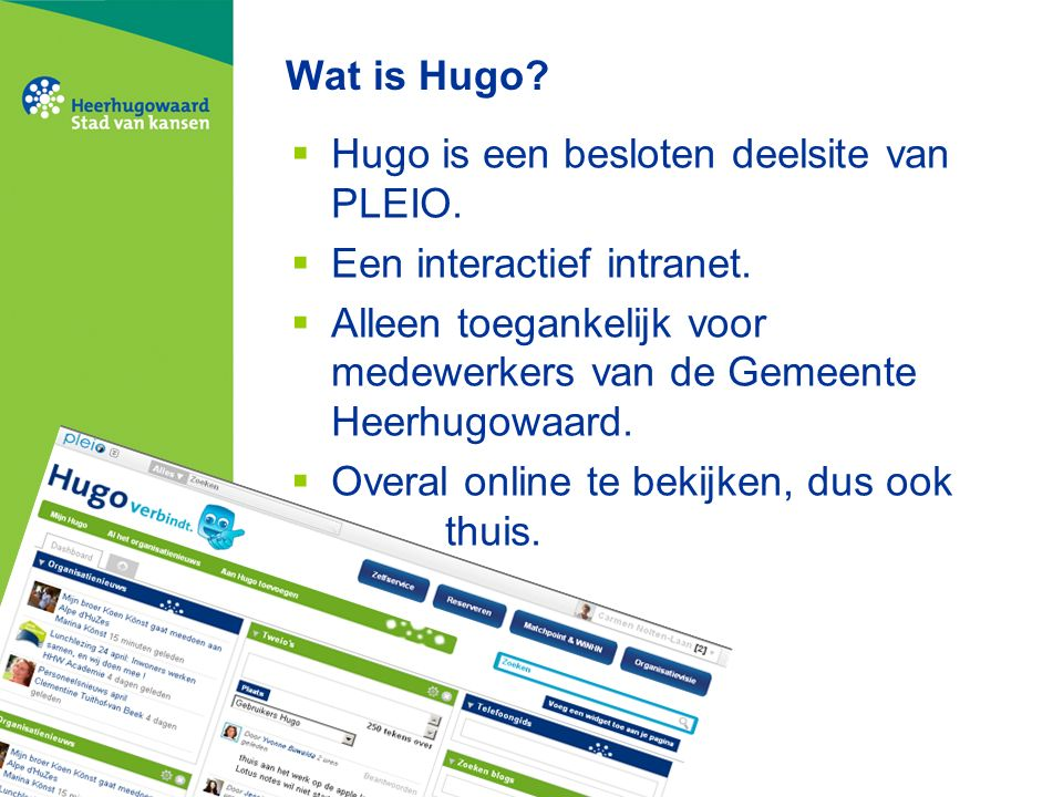 Wat is Hugo?  Hugo is een besloten deelsite van PLEIO.  Een interactief intranet.  Alleen toegankelijk voor medewerkers van de Gemeente Heerhugowaa