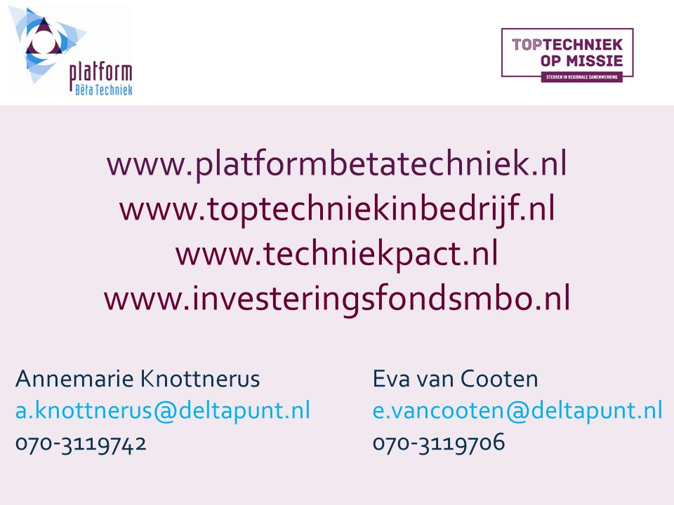 www.platformbetatechniek.nl www.toptechniekinbedrijf.nl www.techniekpact.nl www.investeringsfondsmbo.nl Annemarie KnottnerusEva van Cooten a.knottnerus@deltapunt.nle.vancooten@deltapunt.nl 070-3119742070-3119706