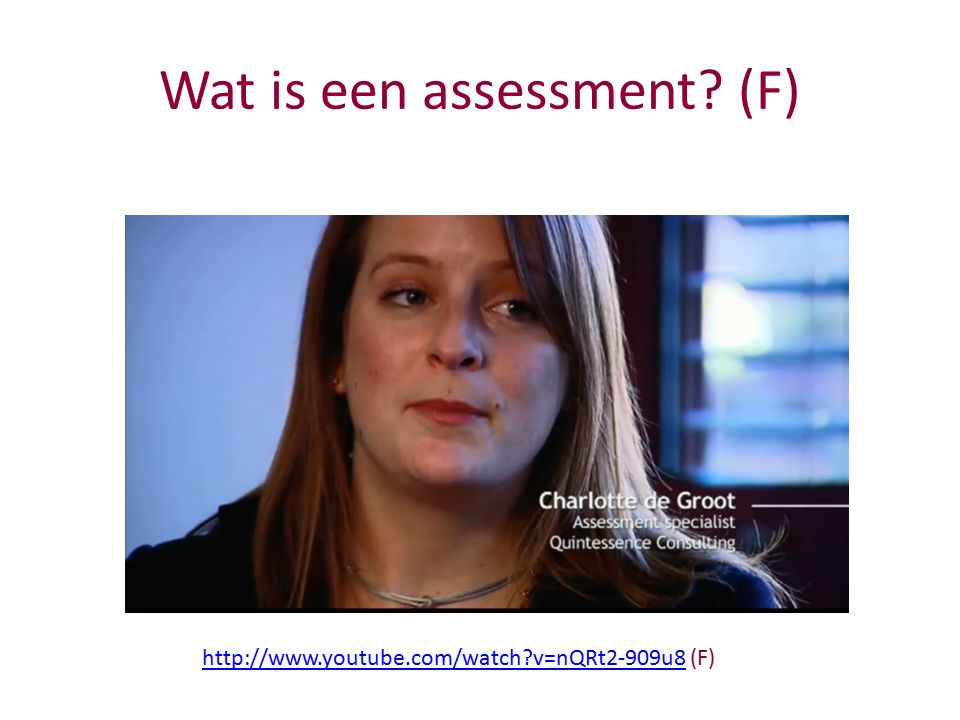 http://www.youtube.com/watch?v=nQRt2-909u8http://www.youtube.com/watch?v=nQRt2-909u8 (F) Wat is een assessment? (F)