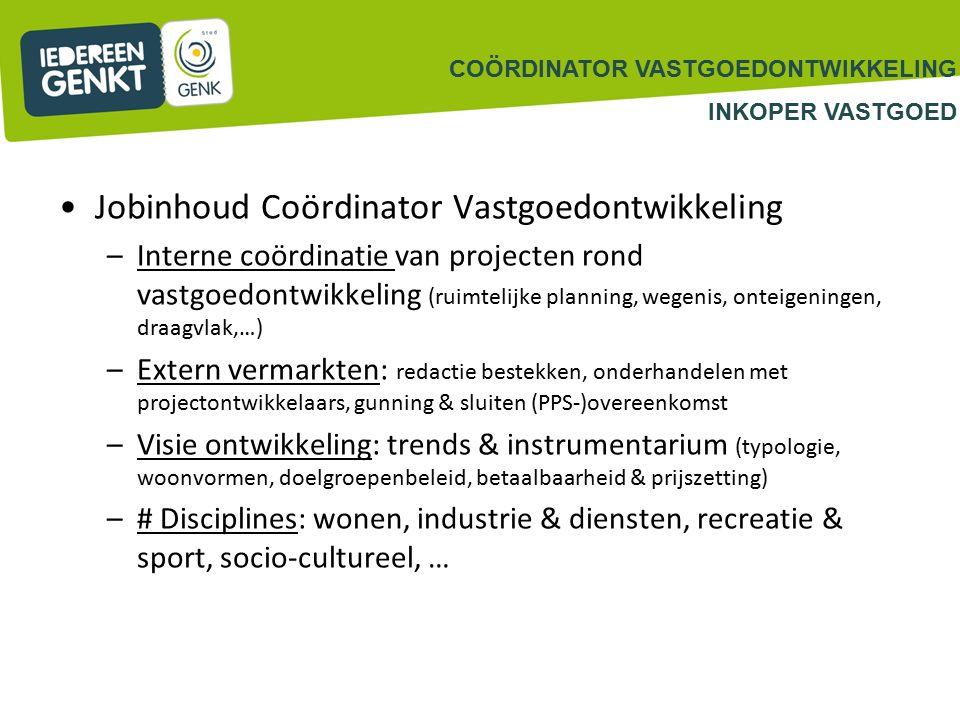 Jobinhoud Coördinator Vastgoedontwikkeling –Interne coördinatie van projecten rond vastgoedontwikkeling (ruimtelijke planning, wegenis, onteigeningen, draagvlak,…) –Extern vermarkten: redactie bestekken, onderhandelen met projectontwikkelaars, gunning & sluiten (PPS-)overeenkomst –Visie ontwikkeling: trends & instrumentarium (typologie, woonvormen, doelgroepenbeleid, betaalbaarheid & prijszetting) –# Disciplines: wonen, industrie & diensten, recreatie & sport, socio-cultureel, … COÖRDINATOR VASTGOEDONTWIKKELING INKOPER VASTGOED