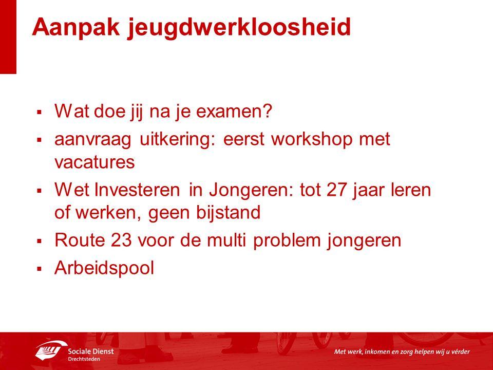 Aanpak jeugdwerkloosheid  Wat doe jij na je examen?  aanvraag uitkering: eerst workshop met vacatures  Wet Investeren in Jongeren: tot 27 jaar lere