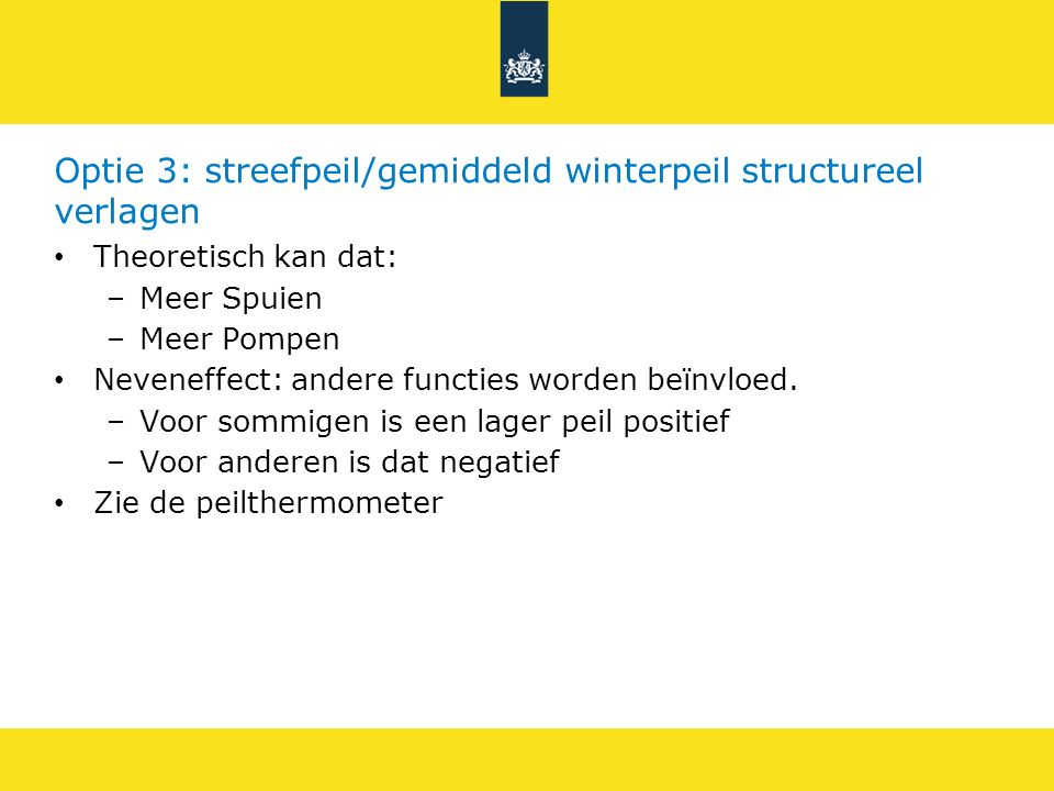 Optie 3: streefpeil/gemiddeld winterpeil structureel verlagen Theoretisch kan dat: –Meer Spuien –Meer Pompen Neveneffect: andere functies worden beïnv