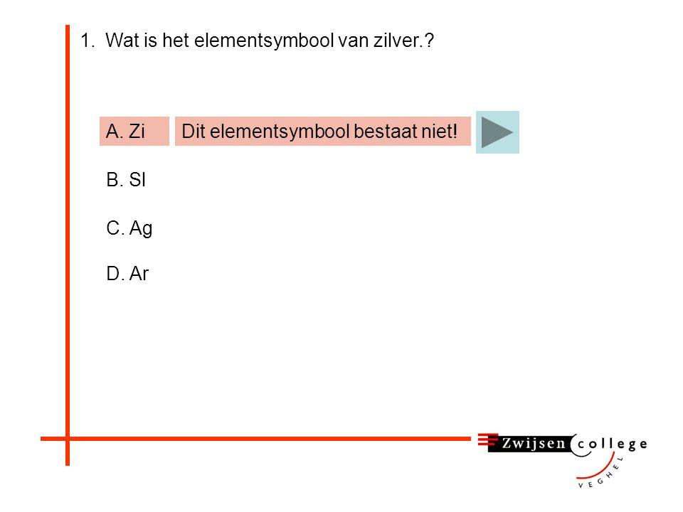 1.Wat is het elementsymbool van zilver.? A. Zi B. Sl C. Ag D. Ar Dit elementsymbool bestaat niet!