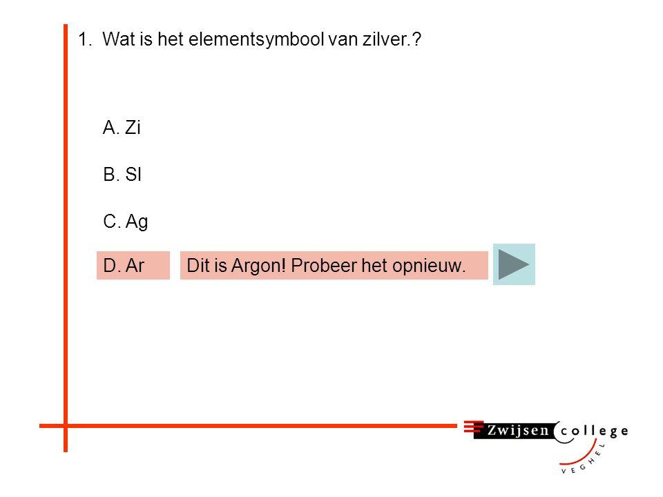 1.Wat is het elementsymbool van zilver.? A. Zi B. Sl C. Ag D. ArDit is Argon! Probeer het opnieuw.