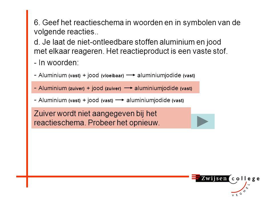 - Aluminium (vast) + jood (vloeibaar) aluminiumjodide (vast) 6.