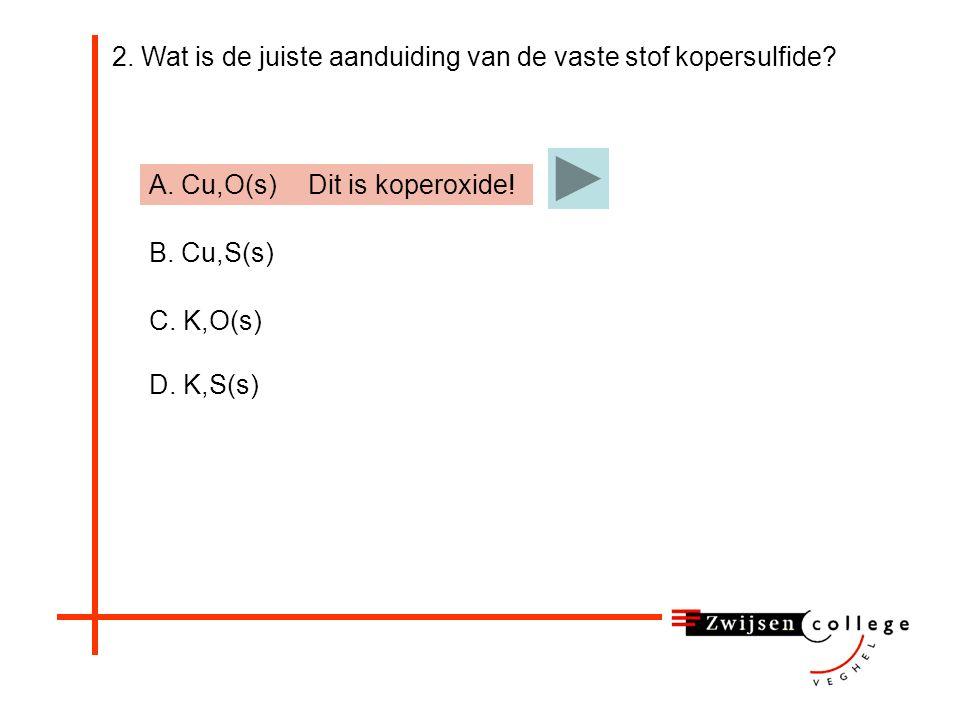 2.Wat is de juiste aanduiding van de vaste stof kopersulfide.