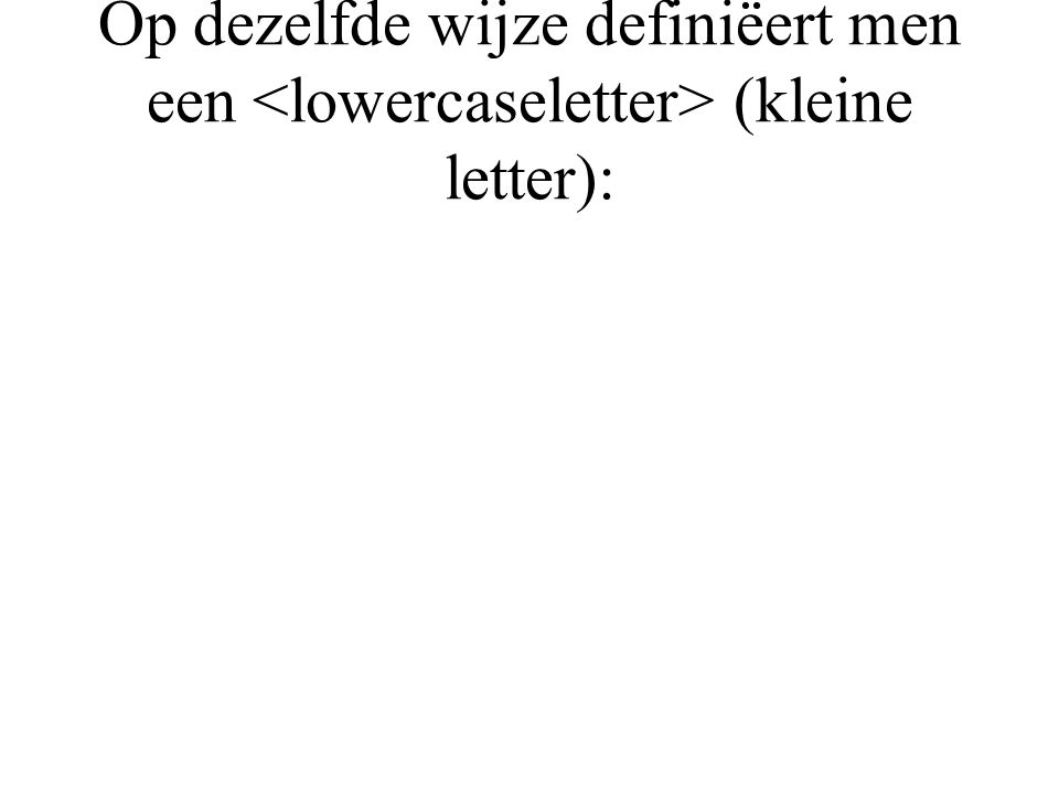 Op dezelfde wijze definiëert men een (kleine letter):
