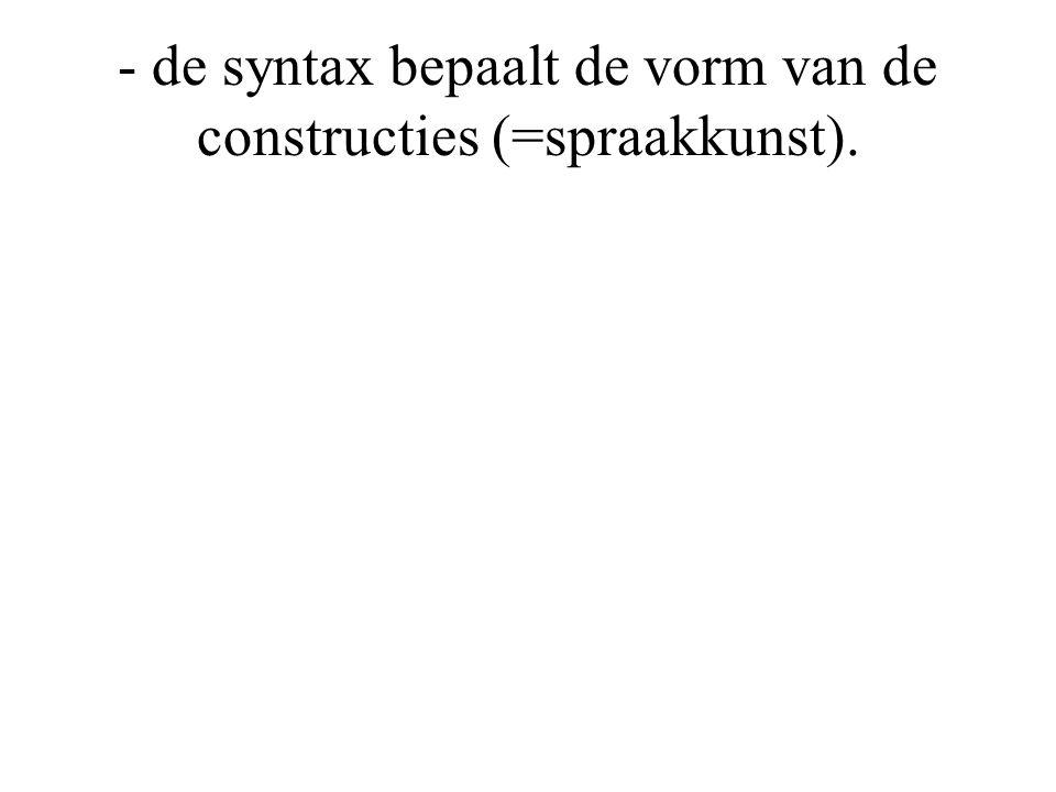 - de syntax bepaalt de vorm van de constructies (=spraakkunst).