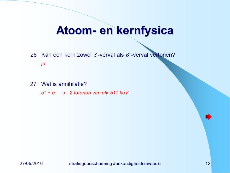 27/05/2016stralingsbescherming deskundigheidsniveau 512 Atoom- en kernfysica 26Kan een kern zowel  - -verval als  + -verval vertonen? ja 27Wat is an
