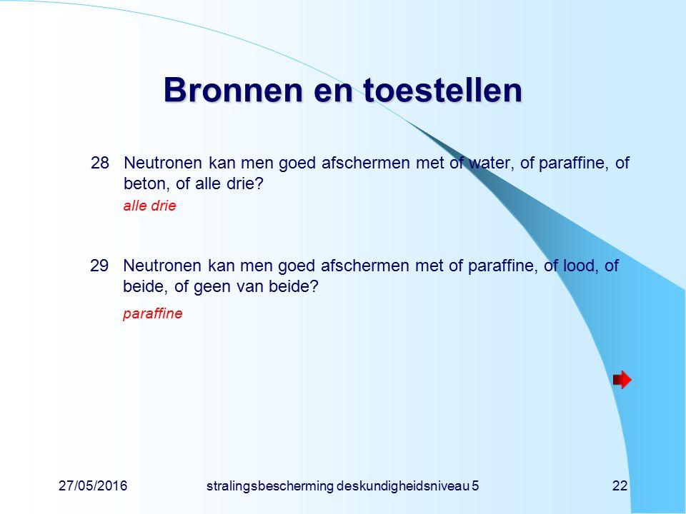 27/05/2016stralingsbescherming deskundigheidsniveau 522 Bronnen en toestellen 28Neutronen kan men goed afschermen met of water, of paraffine, of beton